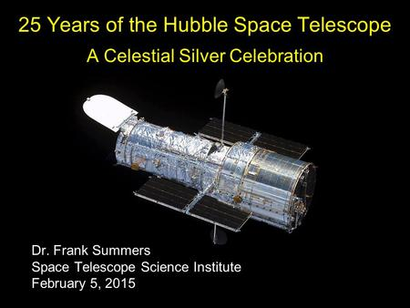 25 Years of the Hubble Space Telescope A Celestial Silver Celebration Dr. Frank Summers Space Telescope Science Institute February 5, 2015.