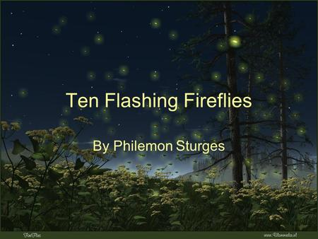 Ten Flashing Fireflies By Philemon Sturges. What do we see in the summer night? Ten flashing fireflies burning bright! Catch the one twinkling there Like.