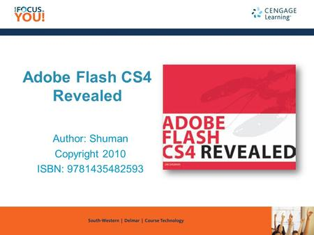 Adobe Flash CS4 Revealed Author: Shuman Copyright 2010 ISBN: 9781435482593.