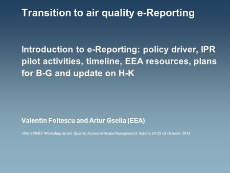 Transition to air quality e-Reporting Introduction to e-Reporting: policy driver, IPR pilot activities, timeline, EEA resources, plans for B-G and update.