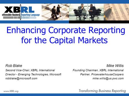 Enhancing Corporate Reporting for the Capital Markets Mike Willis Founding Chairman, XBRL International Partner, PricewaterhouseCoopers