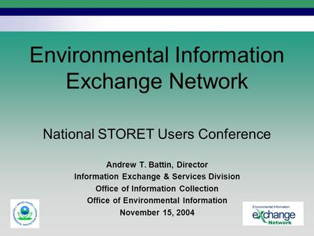 National STORET Users Conference Environmental Information Exchange Network Andrew T. Battin, Director Information Exchange & Services Division Office.