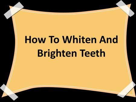 How To Whiten And Brighten Teeth. Members: Rizza Marie Tanzo Airallinne Jae Olino Mariel Jade Sabarita Karl Daniel Afable.