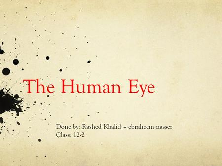 The <strong>Human</strong> <strong>Eye</strong> Done by: Rashed Khalid – ebraheem nasser <strong>Class</strong>: 12-2.