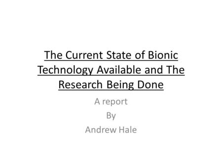 The Current State of Bionic Technology Available and The Research Being Done A report By Andrew Hale.