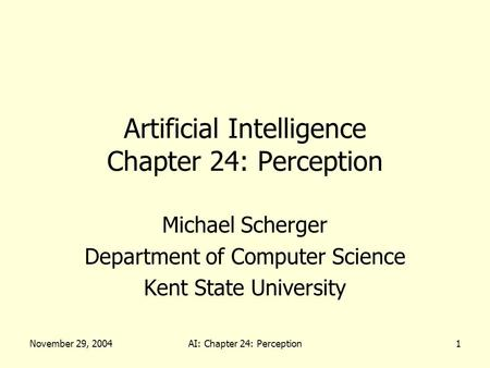 November 29, 2004AI: Chapter 24: Perception1 Artificial Intelligence Chapter 24: Perception Michael Scherger Department of Computer Science Kent State.