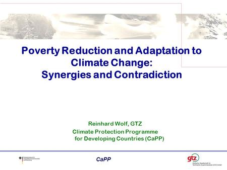 CaPP Reinhard Wolf, GTZ Climate Protection Programme for Developing Countries (CaPP) Poverty Reduction and Adaptation to Climate Change: Synergies and.