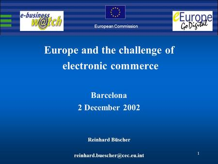 1 Europe and the challenge of electronic commerce Barcelona 2 December 2002 Reinhard Büscher European Commission.