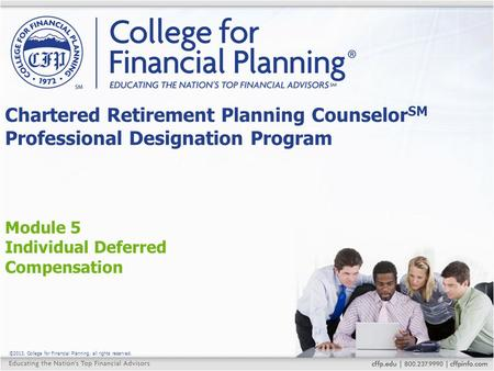 ©2013, College for Financial Planning, all rights reserved. Module 5 Individual Deferred Compensation Chartered Retirement Planning Counselor SM Professional.