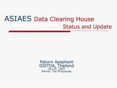 ASIAES Data Clearing House Status and Update Pakorn Apaphant GISTDA, Thailand Jan 24, 2007 Manila, The Philippines.