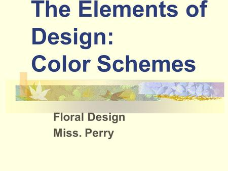 The Elements of Design: Color Schemes Floral Design Miss. Perry.