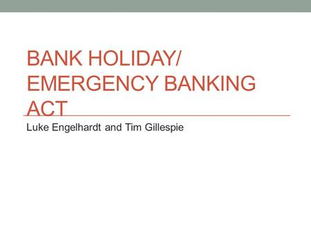 BANK HOLIDAY/ EMERGENCY BANKING ACT Luke Engelhardt and Tim Gillespie.