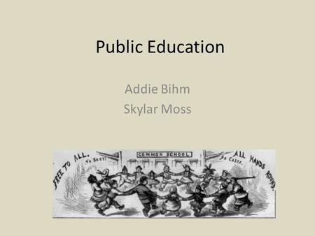 Public Education Addie Bihm Skylar Moss.