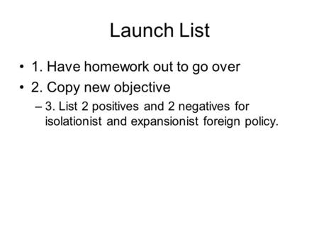 Launch List 1. Have homework out to go over 2. Copy new objective –3. List 2 positives and 2 negatives for isolationist and expansionist foreign policy.