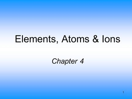 1 Elements, Atoms & Ions Chapter 4. 2 Elements Over 112 known, of which 88 are found in nature –others are man-made Abundance is the percentage found.