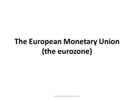 The European Monetary Union (the eurozone) www.theglobaleconomy.com.