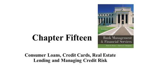 Chapter Fifteen Consumer Loans, Credit Cards, Real Estate Lending and Managing Credit Risk.
