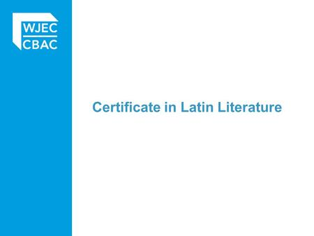 Certificate in Latin Literature. Basic structure Candidates enter two of: Themed Latin literature Narrative Latin literature Teacher's choice of literature.