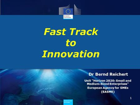 Research and Innovation Research and Innovation Fast Track to Innovation 1 Dr Bernd Reichert Unit Horizon 2020: Small and Medium-Sized Enterprises European.