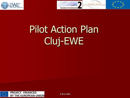 E-w-e.com Pilot Action Plan Cluj-EWE. e-w-e.com Main objective Main objective Technology transfer unit in solar- energy field Main activities Main activitiesPrototyping.