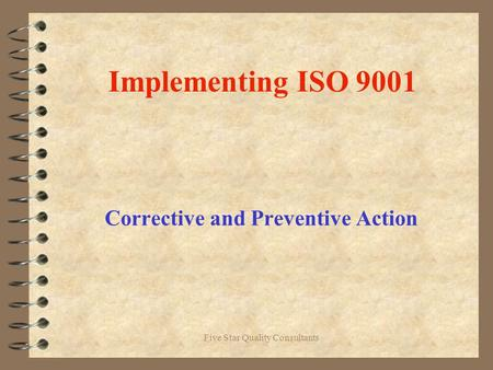 Five Star Quality Consultants Implementing ISO 9001 Corrective and Preventive Action.