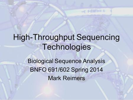 High-Throughput Sequencing Technologies Biological Sequence Analysis BNFO 691/602 Spring 2014 Mark Reimers.