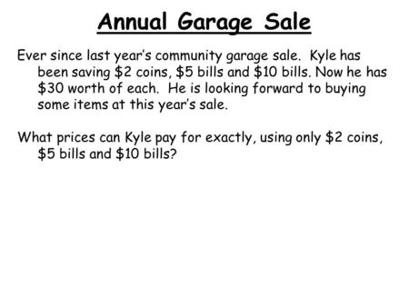 Annual Garage Sale Ever since last year's community garage sale. Kyle has been saving $2 coins, $5 bills and $10 bills. Now he has $30 worth of each.
