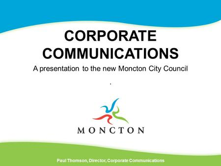 CORPORATE COMMUNICATIONS Paul Thomson, Director, Corporate Communications A presentation to the new Moncton City Council.