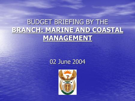 BUDGET BRIEFING BY THE BRANCH: MARINE AND COASTAL MANAGEMENT 02 June 2004.