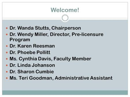 Welcome! Dr. Wanda Stutts, Chairperson Dr. Wendy Miller, Director, Pre-licensure Program Dr. Karen Reesman Dr. Phoebe Pollitt Ms. Cynthia Davis, Faculty.