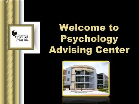 Welcome to Psychology Advising Center. University of Central Florida Table of contents Office Information Our purpose Director of Advising Program assistant.