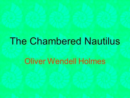 The Chambered Nautilus Oliver Wendell Holmes. The Chambered Nautilus Oliver Wendell Holmes This is the ship of pearl, which, poets feign, Sails the unshadowed.