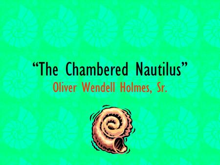 """The Chambered Nautilus"" Oliver Wendell Holmes, Sr."