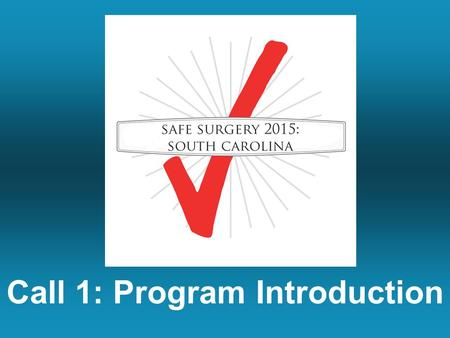 Call 1: Program Introduction. Safe Surgery 2015: South Carolina Call Series.