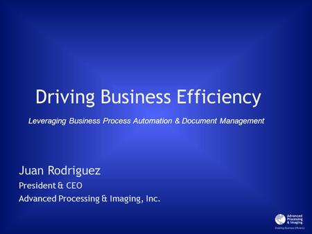 Driving Business Efficiency Juan Rodriguez President & CEO Advanced Processing & Imaging, Inc. Leveraging Business Process Automation & Document Management.