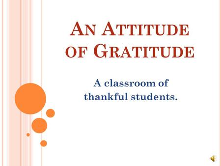 A N A TTITUDE OF G RATITUDE A classroom of thankful students.