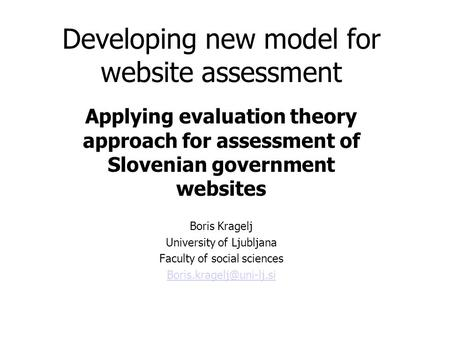Developing new model for website assessment Applying evaluation theory approach for assessment of Slovenian government websites Boris Kragelj University.