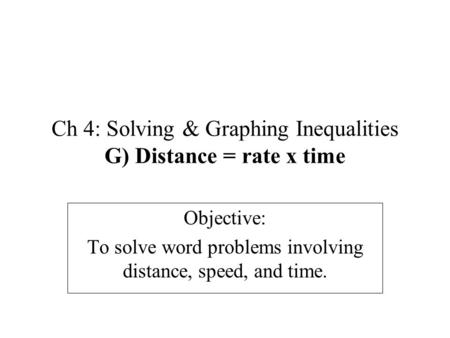 Ch 4: Solving & Graphing Inequalities G) Distance = rate x time Objective: To solve word problems involving distance, speed, and time.