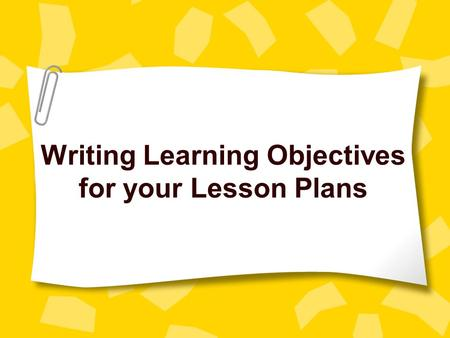 Writing Learning Objectives for your Lesson Plans.