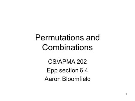 1 Permutations and Combinations CS/APMA 202 Epp section 6.4 Aaron Bloomfield.