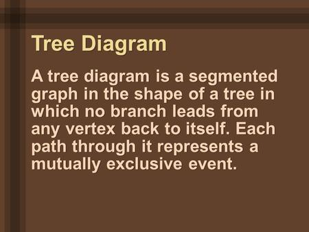 A tree diagram is a segmented graph in the shape of a tree in which no branch leads from any vertex back to itself. Each path through it represents a mutually.