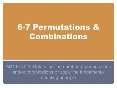 6-7 Permutations & Combinations M11.E.3.2.1: Determine the number of permutations and/or combinations or apply the fundamental counting principle.