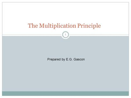 1 The Multiplication Principle Prepared by E.G. Gascon.