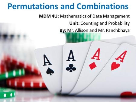 Permutations and Combinations MDM 4U: Mathematics of Data Management Unit: Counting and Probability By: Mr. Allison and Mr. Panchbhaya.