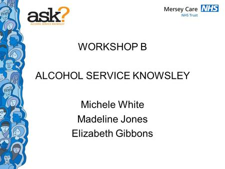 WORKSHOP B ALCOHOL SERVICE KNOWSLEY Michele White Madeline Jones Elizabeth Gibbons.