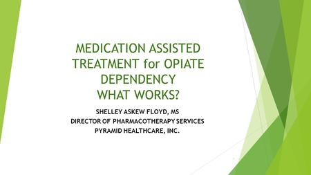 MEDICATION ASSISTED TREATMENT for OPIATE DEPENDENCY WHAT WORKS? SHELLEY ASKEW FLOYD, MS DIRECTOR OF PHARMACOTHERAPY SERVICES PYRAMID HEALTHCARE, INC.