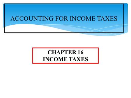 ACCOUNTING FOR INCOME TAXES CHAPTER 16 INCOME TAXES.