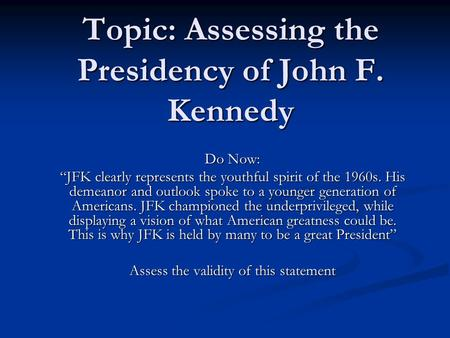 "Topic: Assessing the Presidency of John F. Kennedy Do Now: ""JFK clearly represents the youthful spirit of the 1960s. His demeanor and outlook spoke to."