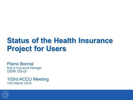 Status of the Health Insurance Project for Users Pierre Bonnal Risk & Insurance Manager CERN DG-DI 103rd ACCU Meeting 11th March 2014.