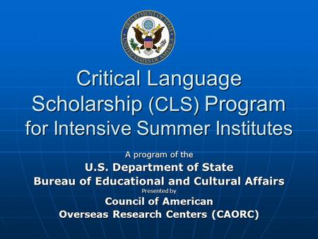 Critical Language Scholarship (CLS) Program for Intensive Summer Institutes A program of the U.S. Department of State Bureau of Educational and Cultural.